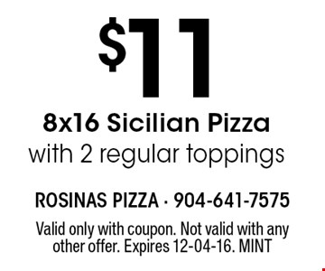 $11 8x16 Sicilian Pizzawith 2 regular toppings. Valid only with coupon. Not valid with any other offer. Expires 12-04-16. MINT