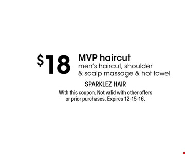 $18 MVP haircut. men's haircut, shoulder& scalp massage & hot towel. With this coupon. Not valid with other offers or prior purchases. Expires 12-15-16.