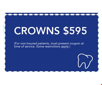 $595 Crowns. (For Non-insured patients, must present coupon at time of service. Seom restrictions apply.)