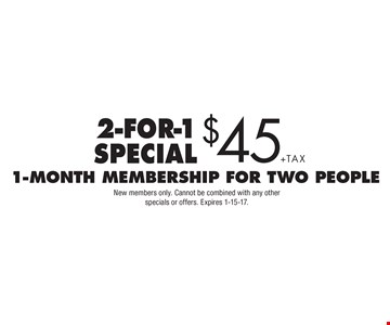 2-for-1 special $45+tax 1-month membership for two people. New members only. Cannot be combined with any otherspecials or offers. Expires 1-15-17.