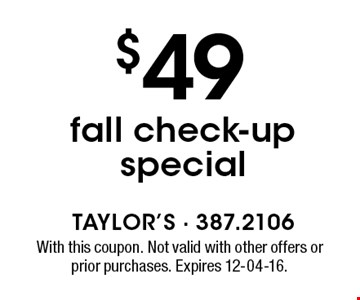 $49 fall check-up special. With this coupon. Not valid with other offers or prior purchases. Expires 12-04-16.