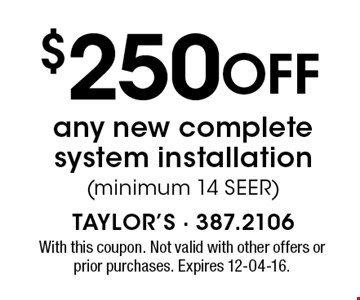 $250 Off any new complete system installation (minimum 14 SEER). With this coupon. Not valid with other offers or prior purchases. Expires 12-04-16.