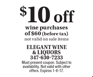 $10 off wine purchases of $60 (before tax). Not valid on sale items. Must present coupon. Subject to availability. Not valid with other offers. Expires 1-6-17.