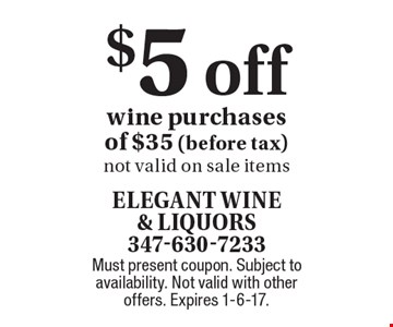 $5 off wine purchases of $35 (before tax). Not valid on sale items. Must present coupon. Subject to availability. Not valid with other offers. Expires 1-6-17.