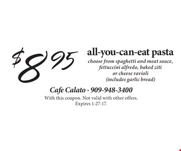 $8.95 all-you-can-eat pasta choose from spaghetti and meat sauce, fettuccini alfredo, baked ziti or cheese ravioli (includes garlic bread). With this coupon. Not valid with other offers. Expires 1-27-17.