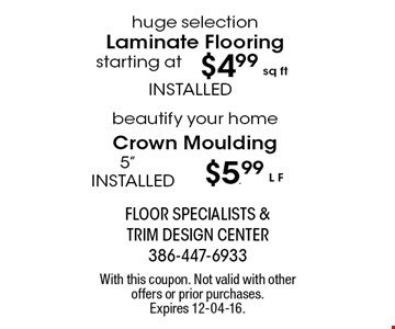 $4.99 sq ft huge selection Laminate Flooring starting at. With this coupon. Not valid with other offers or prior purchases. Expires 12-04-16.