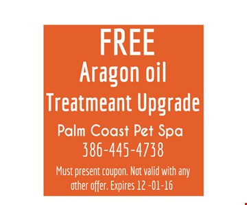 Free Argon oil treatment upgrade. Palm Coast Pet Spa - 386.445.4738. Must present coupon. Not valid with any other offer. Expires 12-01-16