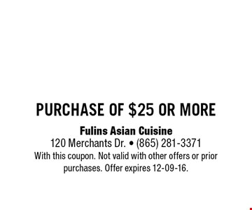 $5 off purchase of $25 or more. Fulins Asian Cuisine120 Merchants Dr. - (865) 281-3371With this coupon. Not valid with other offers or prior purchases. Offer expires 12-09-16.