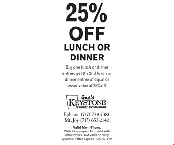 25%off lunch or dinner. Buy one lunch or dinner entree, get the 2nd lunch or dinner entree of equal or lesser value at 25% off! Valid Mon.-Thurs. With this coupon. Not valid with other offers. Not valid on daily specials. Offer expires 1-27-17. CM