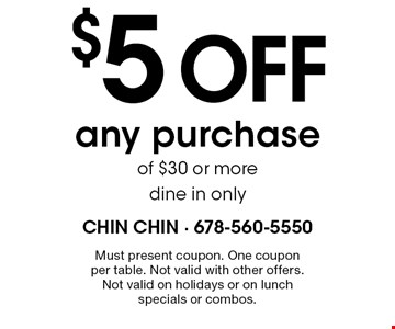 $5 off any purchase of $30 or more. Dine in only. Must present coupon. One coupon per table. Not valid with other offers. Not valid on holidays or on lunch specials or combos.