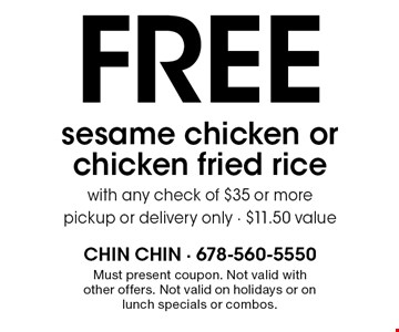 Free sesame chicken or chicken fried rice with any check of $35 or more. Pickup or delivery only. $11.50 value. Must present coupon. Not valid with other offers. Not valid on holidays or on lunch specials or combos.