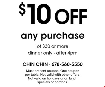 $10 off any purchase of $30 or more. Dinner only. After 4pm. Must present coupon. One coupon per table. Not valid with other offers. Not valid on holidays or on lunch specials or combos.