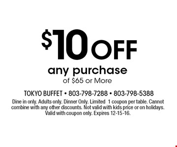 $10 Off any purchase of $65 or More. Dine in only. Adults only. Dinner Only. Limited1 coupon per table. Cannot combine with any other discounts. Not valid with kids price or on holidays. Valid with coupon only. Expires 12-15-16.
