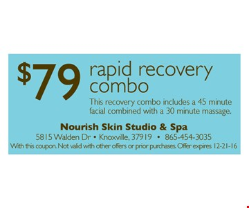 $79 Rapid Recovery Combo. Includes a 45 minute facial combined with a 30 minute massage. With this coupon. Not valid with other offers or prior purchases.Offer expires 12-21-16