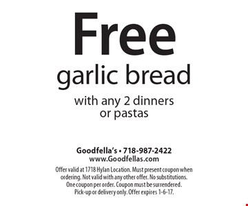 Free garlic bread with any 2 dinners or pastas. Offer valid at 1718 Hylan Location. Must present coupon when ordering. Not valid with any other offer. No substitutions. One coupon per order. Coupon must be surrendered. Pick-up or delivery only. Offer expires 1-6-17.
