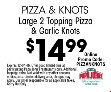$14.99 Large 2 Topping Pizza & Garlic Knots. Expires 12-04-16. Offer good limited time at participating Papa John's restaurants only. Additional toppings extra. Not valid with any other coupons or discounts. Limited delivery area, charges may apply. Customer responsible for all applicable taxes. Carry Out Only.