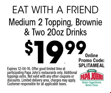 $19.99 Medium 2 Topping, Brownie & Two 20oz Drinks. Expires 12-04-16. Offer good limited time at participating Papa John's restaurants only. Additional toppings extra. Not valid with any other coupons or discounts. Limited delivery area, charges may apply. Customer responsible for all applicable taxes.