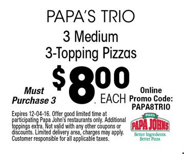 $8.00 3 Medium3-Topping Pizzas. Expires 12-04-16. Offer good limited time at participating Papa John's restaurants only. Additional toppings extra. Not valid with any other coupons or discounts. Limited delivery area, charges may apply. Customer responsible for all applicable taxes.