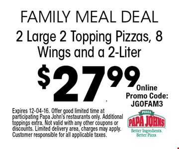 $27.99 2 Large 2 Topping Pizzas, 8 Wings and a 2-Liter. Expires 12-04-16. Offer good limited time at participating Papa John's restaurants only. Additional toppings extra. Not valid with any other coupons or discounts. Limited delivery area, charges may apply. Customer responsible for all applicable taxes.