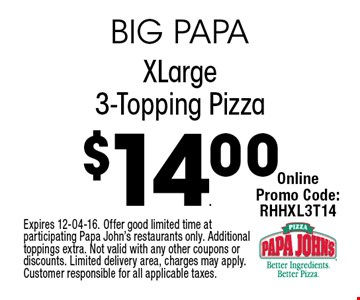 $14.00 XLarge3-Topping Pizza. Expires 12-04-16. Offer good limited time at participating Papa John's restaurants only. Additional toppings extra. Not valid with any other coupons or discounts. Limited delivery area, charges may apply. Customer responsible for all applicable taxes.