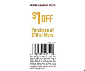 $1 Off Purchase Of $10 or more. Valid through 12/31/17 or 1 year from stamped date at HoneyBaked Ham of Gaithersburg (not valid online). This coupon may not be combined with other offers nor applied to the purchase of any item other than the item that is specified on the coupon. Limit one per customer, per visit. While supplies last.