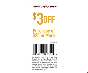 $3 Off Purchase Of $25 or more. Valid through 12/31/17 or 1 year from stamped date at HoneyBaked Ham of Gaithersburg (not valid online). This coupon may not be combined with other offers nor applied to the purchase of any item other than the item that is specified on the coupon. Limit one per customer, per visit. While supplies last.