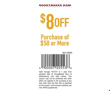 $8 Off Purchase Of $50 or more. Valid through 12/31/17 or 1 year from stamped date at HoneyBaked Ham of Gaithersburg (not valid online). This coupon may not be combined with other offers nor applied to the purchase of any item other than the item that is specified on the coupon. Limit one per customer, per visit. While supplies last.
