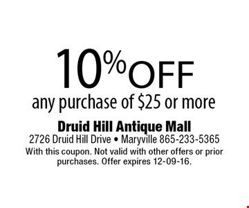 10%off any purchase of $25 or more. Druid Hill Antique Mall2726 Druid Hill Drive - Maryville 865-233-5365With this coupon. Not valid with other offers or prior purchases. Offer expires 12-09-16.