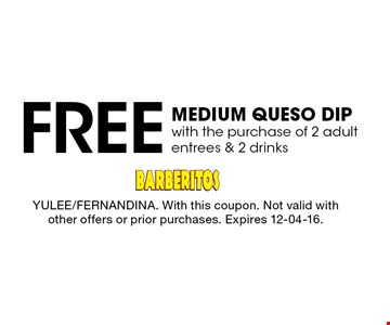 Free MEDIUM QUESO DIP with the purchase of 2 adult entrees & 2 drinks. YULEE/FERNANDINA. With this coupon. Not valid with other offers or prior purchases. Expires 12-04-16.