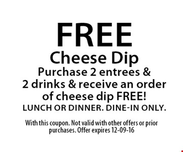free Cheese DipPurchase 2 entrees & 2 drinks & receive an order of cheese dip FREE!Lunch or Dinner. Dine-in Only.. With this coupon. Not valid with other offers or prior purchases. Offer expires 12-09-16