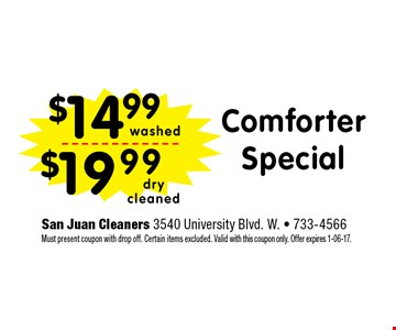 $14.99 ComforterSpecial. San Juan Cleaners 3540 University Blvd. W. - 733-4566 Must present coupon with drop off. Certain items excluded. Valid with this coupon only. Offer expires 1-06-17.