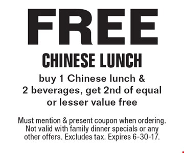 Free Chinese Lunch buy 1 Chinese lunch & 2 beverages, get 2nd of equal or lesser value free. Must mention & present coupon when ordering. Not valid with family dinner specials or any other offers. Excludes tax. Expires 6-30-17.