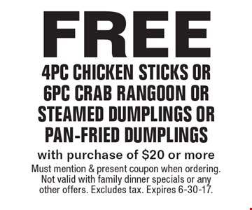 Free 4pc chicken sticks or 6pc crab rangoon or steamed dumplings or pan-fried dumplings with purchase of $20 or more. Must mention & present coupon when ordering. Not valid with family dinner specials or any other offers. Excludes tax. Expires 6-30-17.