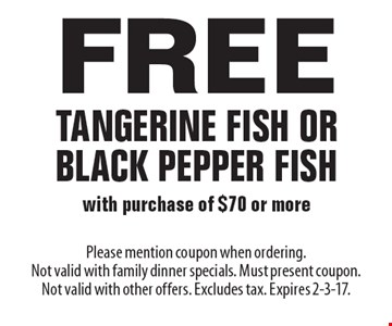 Free Tangerine Fish Or Black Pepper Fish with purchase of $70 or more. Please mention coupon when ordering. Not valid with family dinner specials. Must present coupon. Not valid with other offers. Excludes tax. Expires 2-3-17.