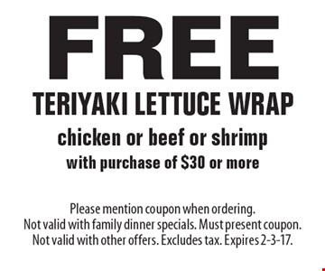 Free teriyaki lettuce wrap chicken or beef or shrimp with purchase of $30 or more. Please mention coupon when ordering. Not valid with family dinner specials. Must present coupon. Not valid with other offers. Excludes tax. Expires 2-3-17.