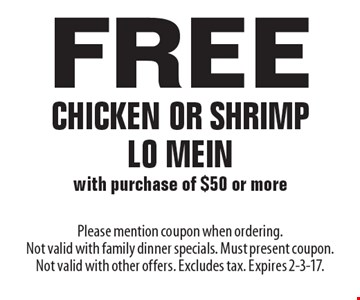 Free chicken or shrimp Lo Mein with purchase of $50 or more. Please mention coupon when ordering. Not valid with family dinner specials. Must present coupon. Not valid with other offers. Excludes tax. Expires 2-3-17.