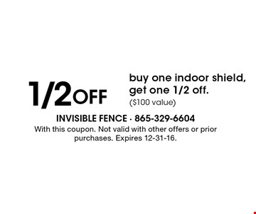 1/2 Off buy one indoor shield, get one 1/2 off.($100 value). With this coupon. Not valid with other offers or prior purchases. Expires 12-31-16.