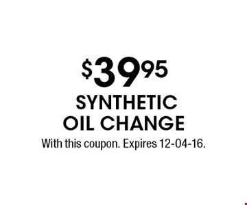 $39.95 synthetic oil change. With this coupon. Expires 12-04-16.