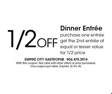 1/2Off Dinner Entreepurchase one entree get the 2nd entree of equal or lesser value for 1/2 price. With this coupon. Not valid with other offers or prior purchases. One coupon per table. Expires 12-04-16.