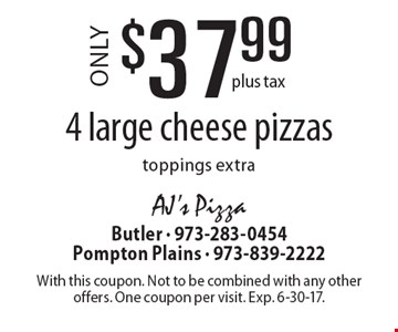 $37.99 plus tax for 4 large cheese pizzas (toppings extra). With this coupon. Not to be combined with any other offers. One coupon per visit. Exp. 6-30-17.