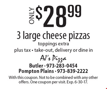 Only $28.99 for 3 large cheese pizzas. Toppings extra. Plus tax. Take-out, delivery or dine in. With this coupon. Not to be combined with any other offers. One coupon per visit. Exp. 6-30-17.