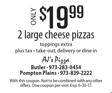 $19.99 for 2 large cheese pizzas. Toppings extra. Plus tax. Take-out, delivery or dine in. With this coupon. Not to be combined with any other offers. One coupon per visit. Exp. 6-30-17.