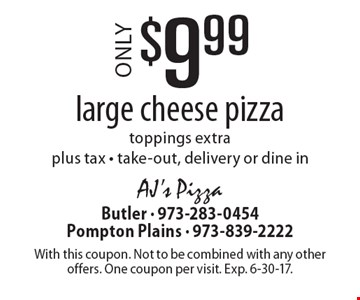 $9.99 for large cheese pizza. Toppings extra. Plus tax. Take-out, delivery or dine in. With this coupon. Not to be combined with any other offers. One coupon per visit. Exp. 6-30-17.