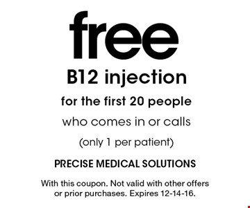 free B12 injectionfor the first 20 people who comes in or calls(only 1 per patient). With this coupon. Not valid with other offers or prior purchases. Expires 12-14-16.