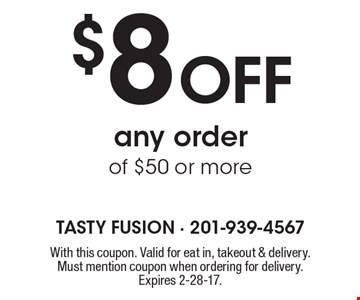 $8 Off any order of $50 or more. With this coupon. Valid for eat in, takeout & delivery. Must mention coupon when ordering for delivery. Expires 2-28-17.