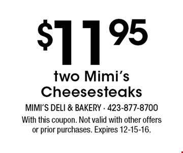 $11.95 two Mimi's Cheesesteaks. With this coupon. Not valid with other offersor prior purchases. Expires 12-15-16.
