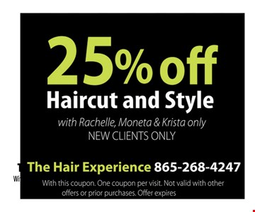 25% off Haircut and Style with Rachelle, Moneta & Krista only New Clients Only. The Hair Experience 865-268-4247 With this coupon. One coupon per visit. Not valid with other offers or prior purchases. Offer expires 12-09-16