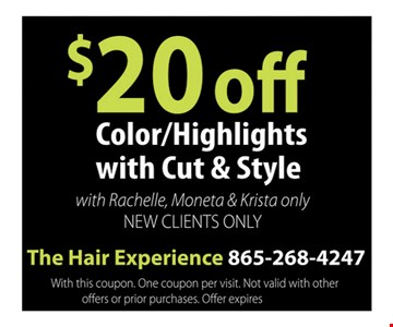$20 off Color/Highlights with Cut & Style with Rachelle, Moneta & Krista only New Clients Only.. The Hair Experience 865-268-4247 With this coupon. One coupon per visit.Not valid with other offers or prior purchases. Offer expires 12-09-16