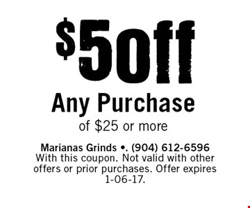 $5 off Any Purchase of $25 or more. Marianas Grinds -. (904) 612-6596 With this coupon. Not valid with other offers or prior purchases. Offer expires 1-06-17.