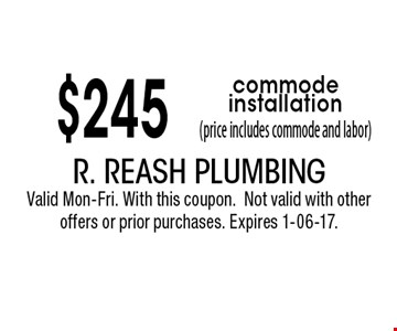 $245 commode installation(price includes commode and labor). R. Reash Plumbing Valid Mon-Fri. With this coupon.Not valid with other offers or prior purchases. Expires 1-06-17.